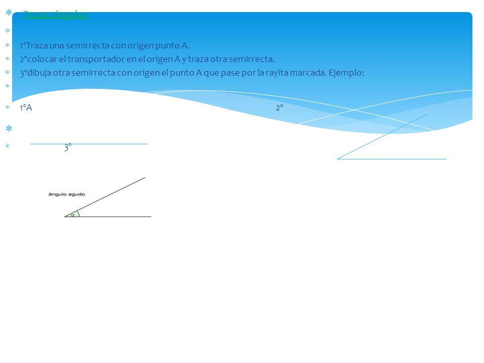 Trazar ángulos 1ºTraza una semirrecta con origen punto A. 2ºcolocar el transportador en el origen A y traza otra semirrecta. 3ºdibuja otra semirrecta