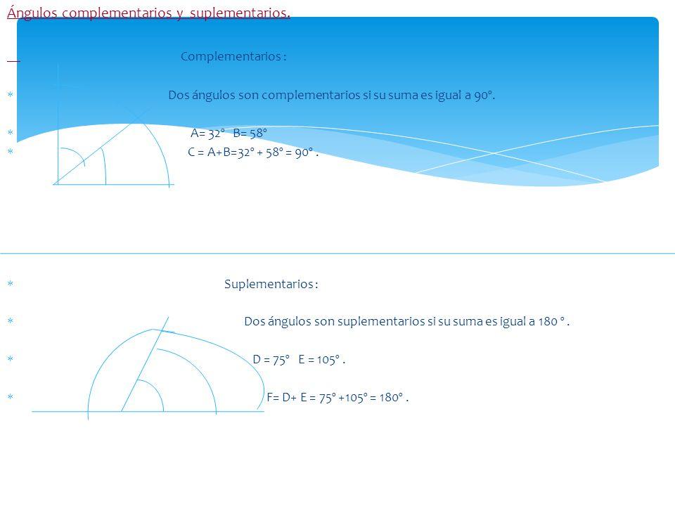 Ángulos complementarios y suplementarios. Complementarios : Dos ángulos son complementarios si su suma es igual a 90º. A= 32º B= 58º C = A+B=32º + 58º