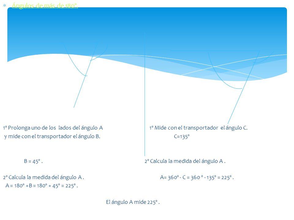 Ángulos de más de 180º. 1º Prolonga uno de los lados del ángulo A 1º Mide con el transportador el ángulo C. y mide con el transportador el ángulo B. C