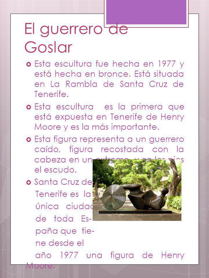 El guerrero de Goslar Esta escultura fue hecha en 1977 y está hecha en bronce. Está situada en La Rambla de Santa Cruz de Tenerife. Esta escultura es