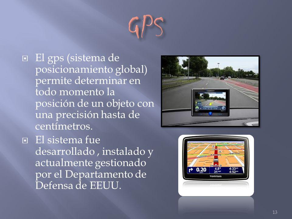 El gps (sistema de posicionamiento global) permite determinar en todo momento la posición de un objeto con una precisión hasta de centímetros. El sist