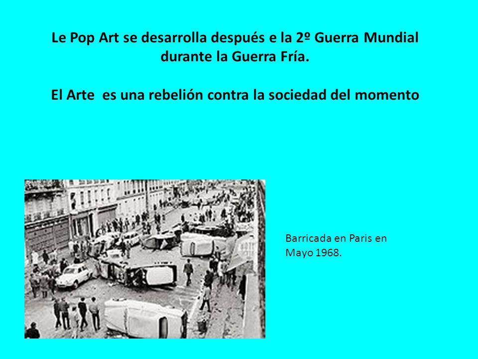 Le Pop Art se desarrolla después e la 2º Guerra Mundial durante la Guerra Fría. El Arte es una rebelión contra la sociedad del momento Barricada en Pa