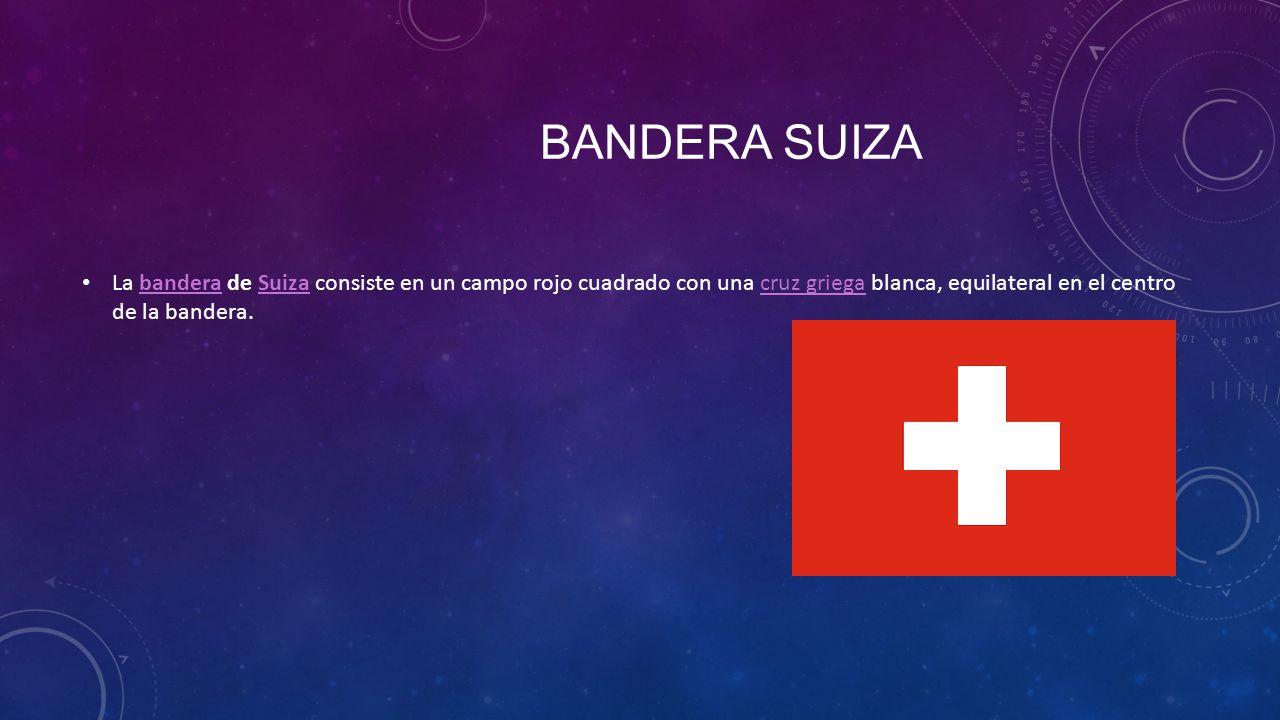 BANDERA SUIZA La bandera de Suiza consiste en un campo rojo cuadrado con una cruz griega blanca, equilateral en el centro de la bandera.banderaSuizacr