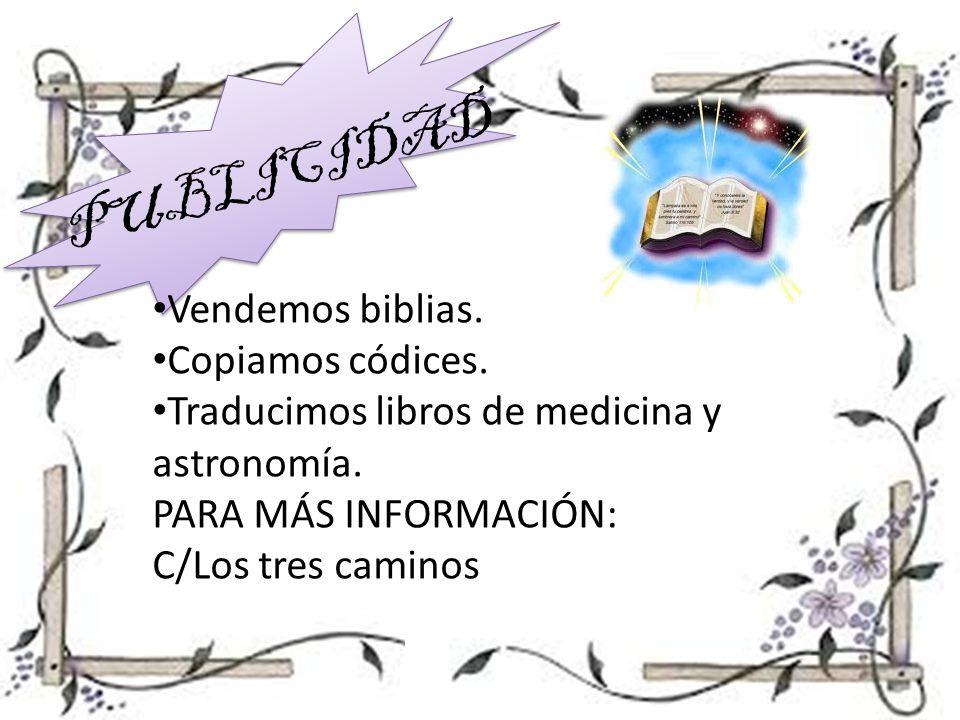PUBLICIDAD Vendemos biblias. Copiamos códices. Traducimos libros de medicina y astronomía. PARA MÁS INFORMACIÓN: C/Los tres caminos