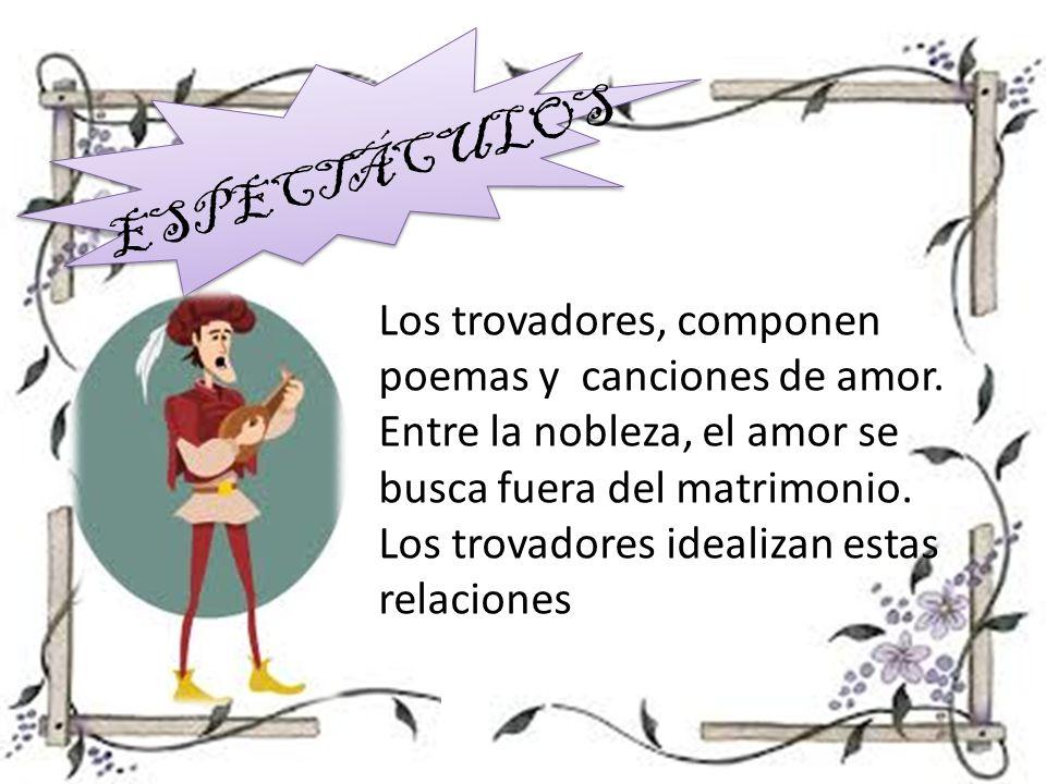 ESPECTÁCULOS Los trovadores, componen poemas y canciones de amor. Entre la nobleza, el amor se busca fuera del matrimonio. Los trovadores idealizan es