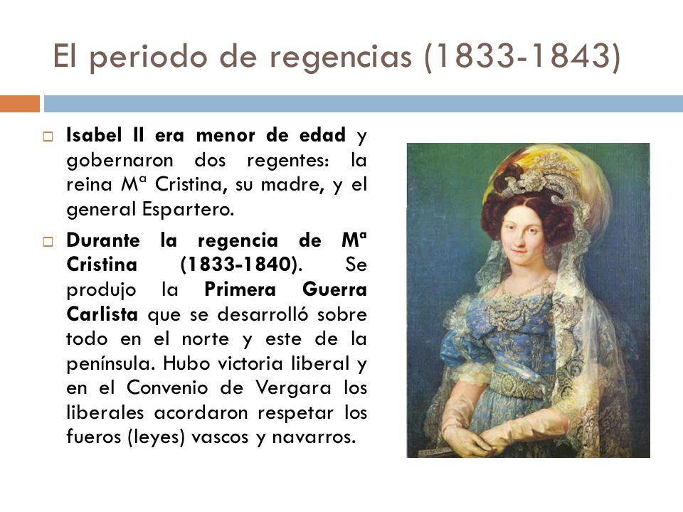 El periodo de regencias (1833-1843) Isabel II era menor de edad y gobernaron dos regentes: la reina Mª Cristina, su madre, y el general Espartero. Dur