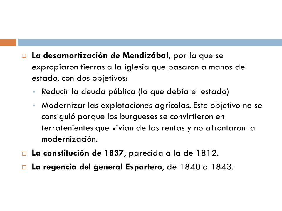 La desamortización de Mendizábal, por la que se expropiaron tierras a la iglesia que pasaron a manos del estado, con dos objetivos: Reducir la deuda p