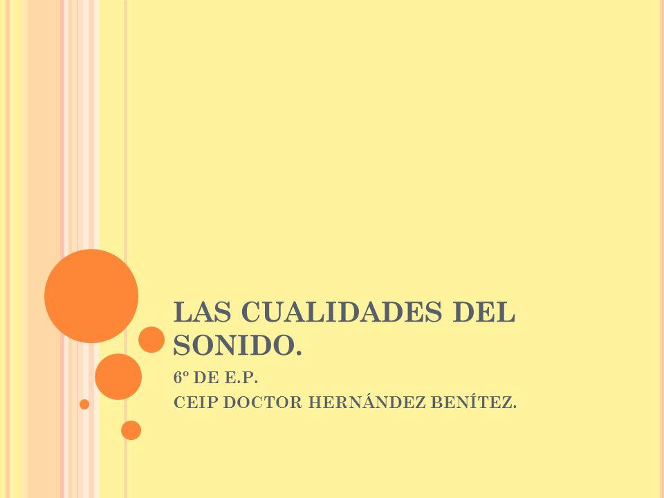LAS CUALIDADES DEL SONIDO. 6º DE E.P. CEIP DOCTOR HERNÁNDEZ BENÍTEZ.