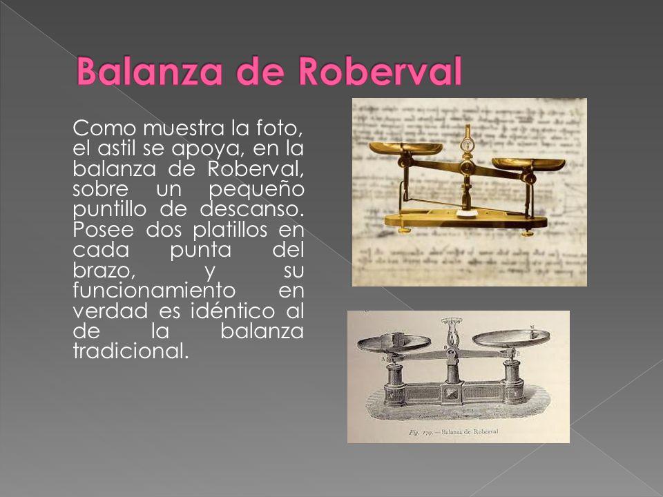 Como muestra la foto, el astil se apoya, en la balanza de Roberval, sobre un pequeño puntillo de descanso. Posee dos platillos en cada punta del brazo