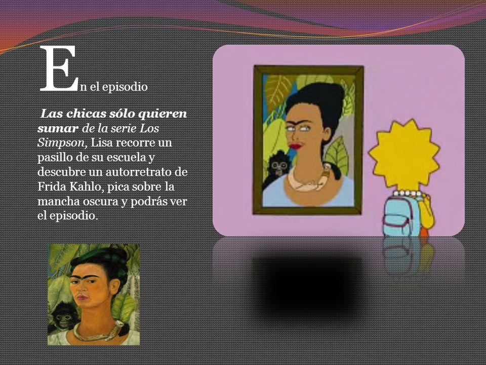 E n el episodio Las chicas sólo quieren sumar de la serie Los Simpson, Lisa recorre un pasillo de su escuela y descubre un autorretrato de Frida Kahlo, pica sobre la mancha oscura y podrás ver el episodio.