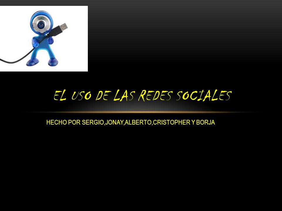 HECHO POR SERGIO,JONAY,ALBERTO,CRISTOPHER Y BORJA EL USO DE LAS REDES SOCIALES
