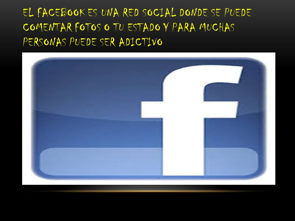 EL FACEBOOK ES UNA RED SOCIAL DONDE SE PUEDE COMENTAR FOTOS O TU ESTADO Y PARA MUCHAS PERSONAS PUEDE SER ADICTIVO