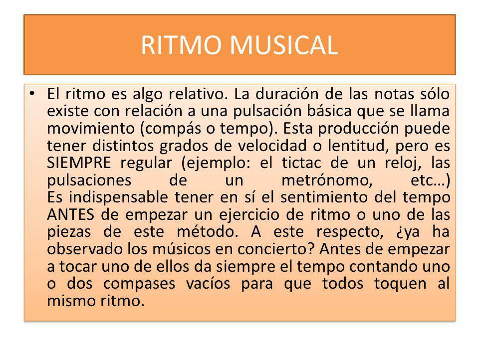 RITMO MUSICAL El ritmo es algo relativo. La duración de las notas sólo existe con relación a una pulsación básica que se llama movimiento (compás o te