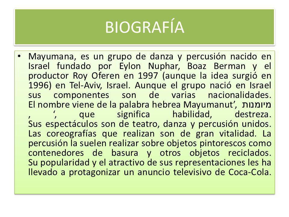 BIOGRAFÍA Mayumana, es un grupo de danza y percusión nacido en Israel fundado por Eylon Nuphar, Boaz Berman y el productor Roy Oferen en 1997 (aunque la idea surgió en 1996) en Tel-Aviv, Israel.