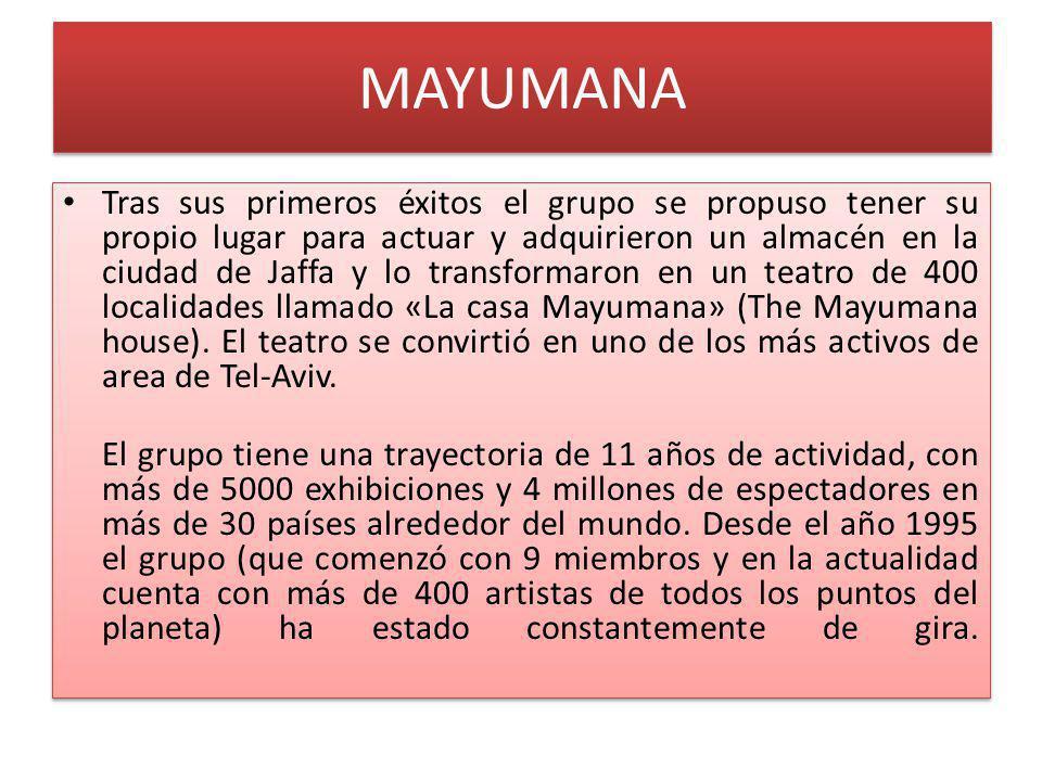 MAYUMANA Tras sus primeros éxitos el grupo se propuso tener su propio lugar para actuar y adquirieron un almacén en la ciudad de Jaffa y lo transformaron en un teatro de 400 localidades llamado «La casa Mayumana» (The Mayumana house).