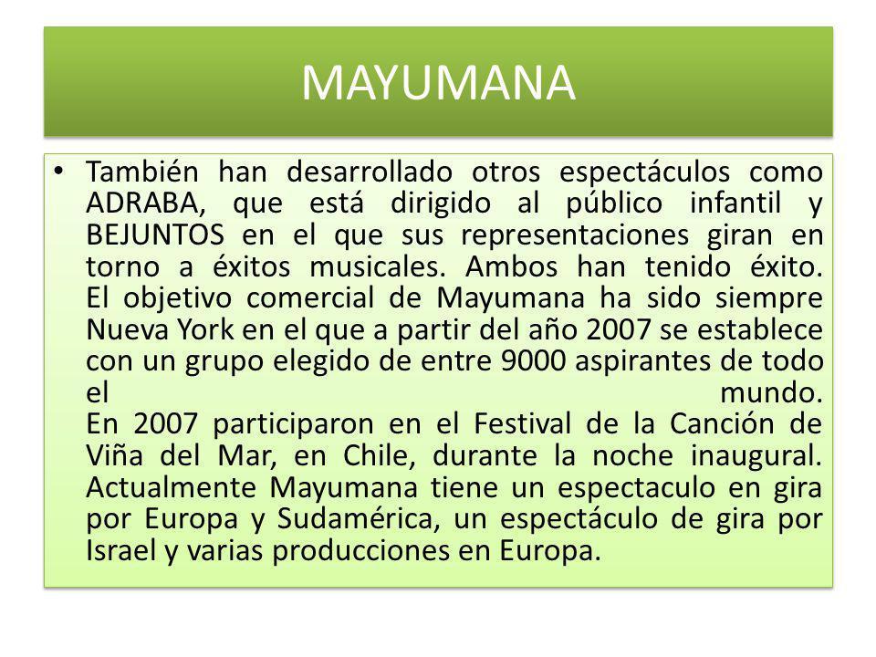 MAYUMANA También han desarrollado otros espectáculos como ADRABA, que está dirigido al público infantil y BEJUNTOS en el que sus representaciones giran en torno a éxitos musicales.