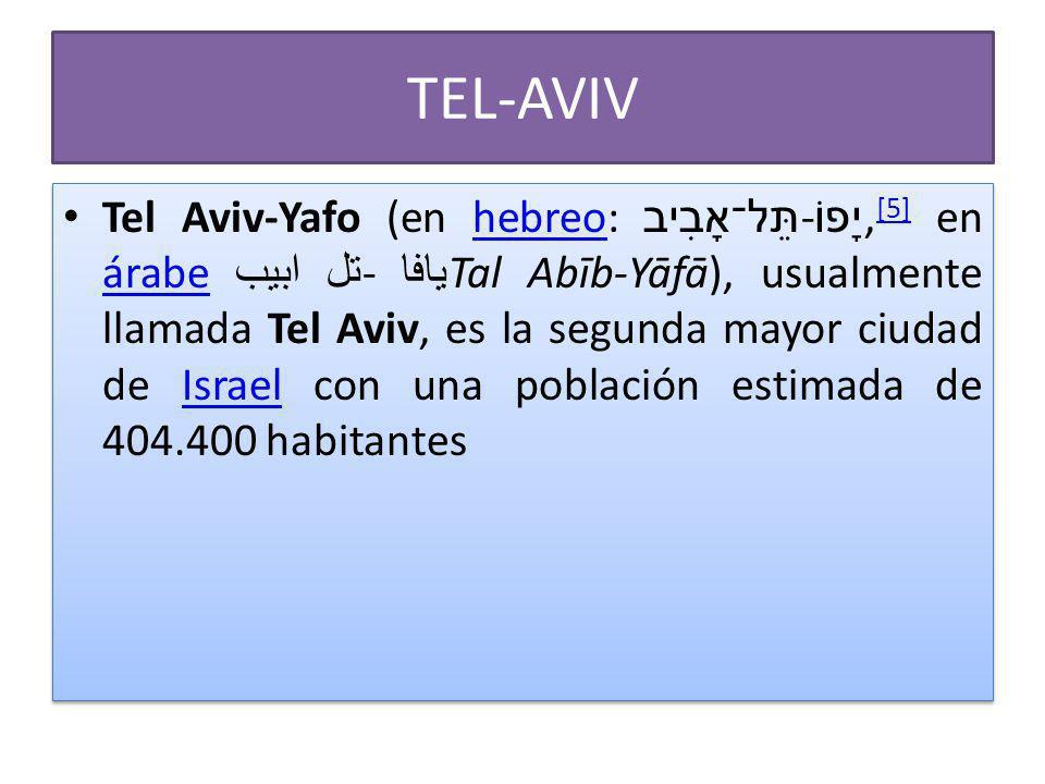 TEL-AVIV Tel Aviv-Yafo (en hebreo: תֵּל־אָבִיב - יָפוֹ, [5] en árabe تل ابيب - يافا Tal Abīb-Yāfā), usualmente llamada Tel Aviv, es la segunda mayor ciudad de Israel con una población estimada de 404.400 habitanteshebreo [5] árabeIsrael Tel Aviv-Yafo (en hebreo: תֵּל־אָבִיב - יָפוֹ, [5] en árabe تل ابيب - يافا Tal Abīb-Yāfā), usualmente llamada Tel Aviv, es la segunda mayor ciudad de Israel con una población estimada de 404.400 habitanteshebreo [5] árabeIsrael
