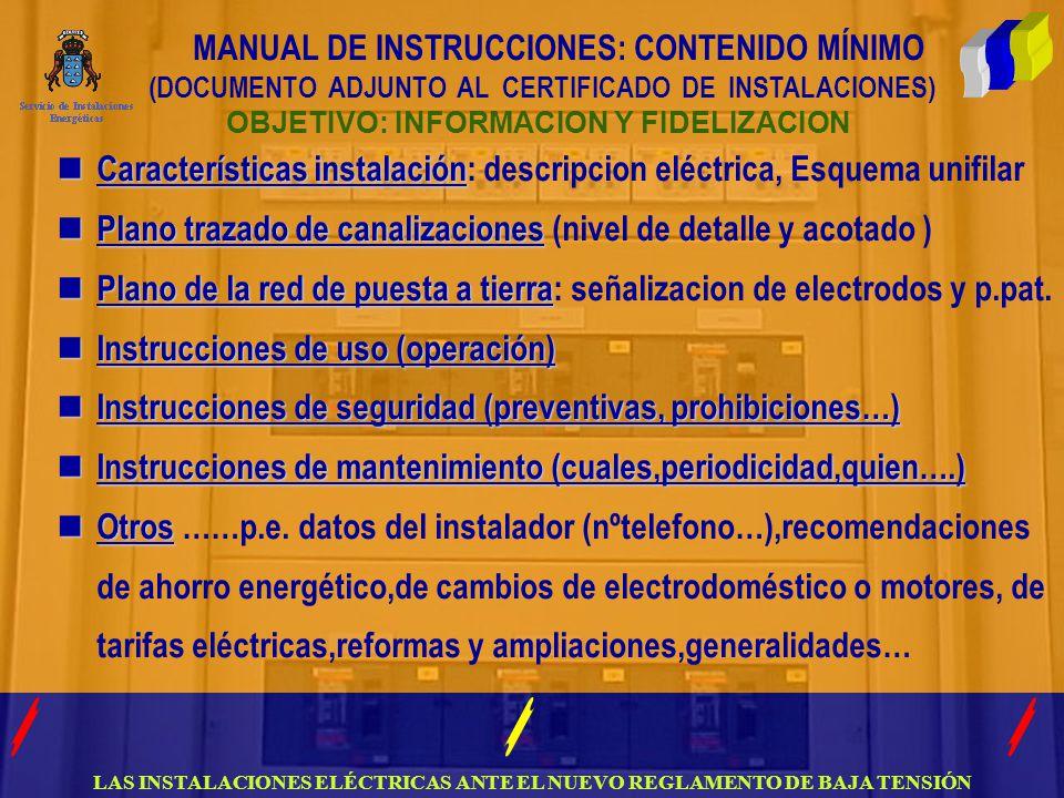 LAS INSTALACIONES ELÉCTRICAS ANTE EL NUEVO REGLAMENTO DE BAJA TENSIÓN MANUAL DE INSTRUCCIONES: CONTENIDO MÍNIMO (DOCUMENTO ADJUNTO AL CERTIFICADO DE INSTALACIONES) OBJETIVO: INFORMACION Y FIDELIZACION Características instalación Características instalación: descripcion eléctrica, Esquema unifilar Plano trazado de canalizaciones Plano trazado de canalizaciones (nivel de detalle y acotado ) Plano de la red de puesta a tierra Plano de la red de puesta a tierra: señalizacion de electrodos y p.pat.