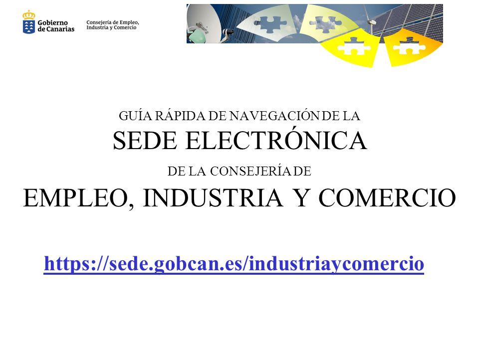 GUÍA RÁPIDA DE NAVEGACIÓN DE LA SEDE ELECTRÓNICA DE LA CONSEJERÍA DE EMPLEO, INDUSTRIA Y COMERCIO https://sede.gobcan.es/industriaycomercio