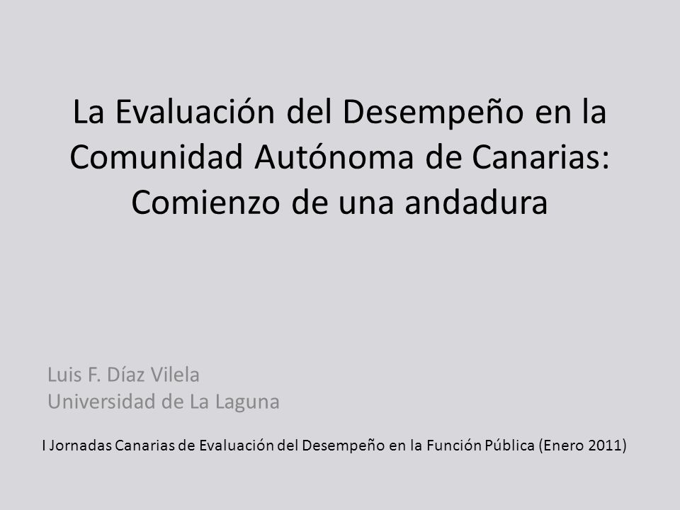 La Evaluación del Desempeño en la Comunidad Autónoma de Canarias: Comienzo de una andadura Luis F. Díaz Vilela Universidad de La Laguna I Jornadas Can