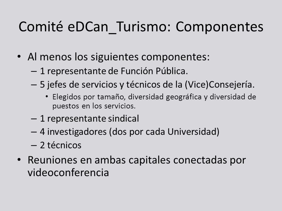 Comité eDCan_Turismo: Componentes Al menos los siguientes componentes: – 1 representante de Función Pública. – 5 jefes de servicios y técnicos de la (