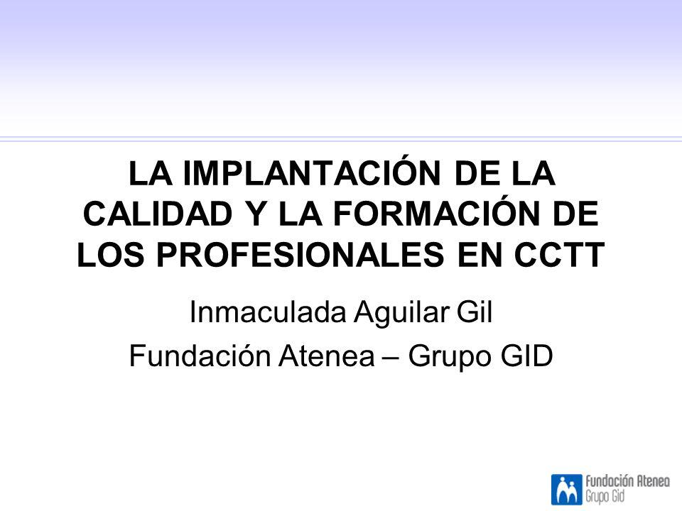 LA IMPLANTACIÓN DE LA CALIDAD Y LA FORMACIÓN DE LOS PROFESIONALES EN CCTT Inmaculada Aguilar Gil Fundación Atenea – Grupo GID