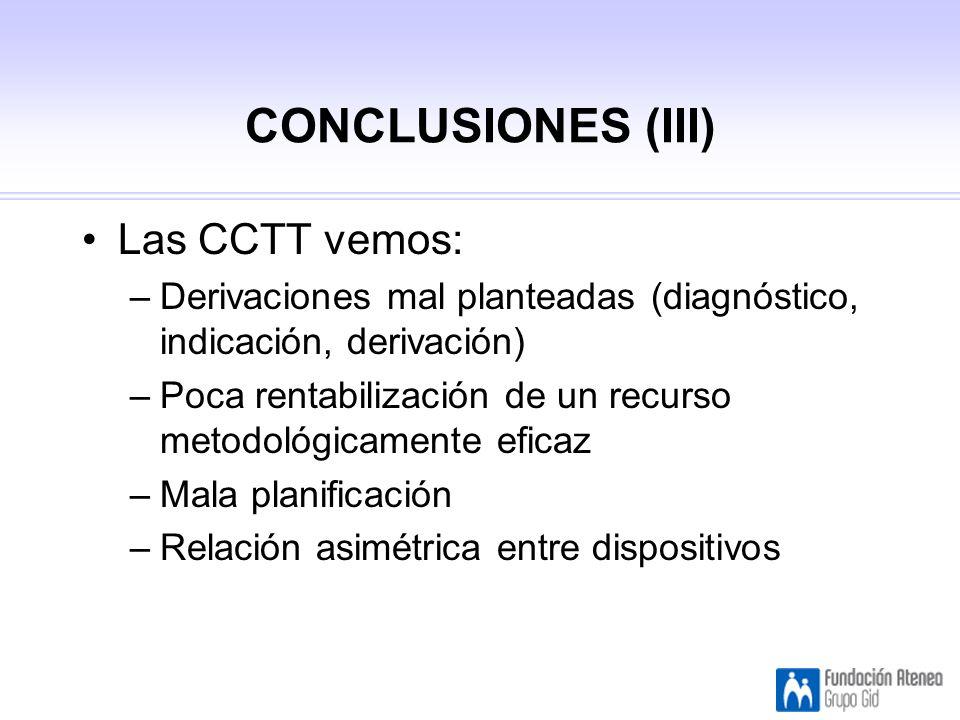 CONCLUSIONES (III) Las CCTT vemos: –Derivaciones mal planteadas (diagnóstico, indicación, derivación) –Poca rentabilización de un recurso metodológicamente eficaz –Mala planificación –Relación asimétrica entre dispositivos