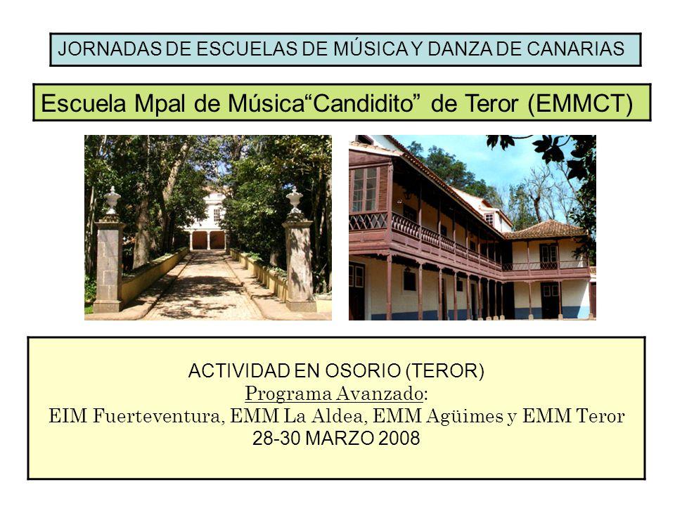 JORNADAS DE ESCUELAS DE MÚSICA Y DANZA DE CANARIAS Escuela Mpal de MúsicaCandidito de Teror (EMMCT) ACTIVIDAD EN OSORIO (TEROR) Programa Avanzado: EIM Fuerteventura, EMM La Aldea, EMM Agüimes y EMM Teror 28-30 MARZO 2008