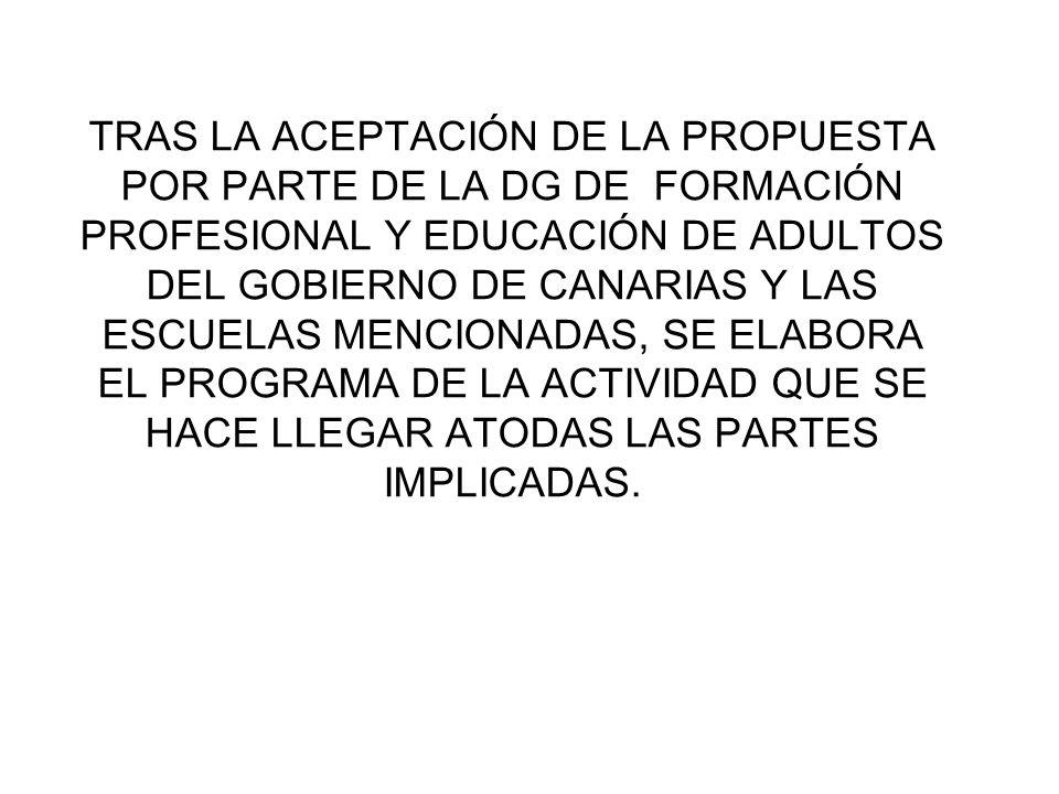 TRAS LA ACEPTACIÓN DE LA PROPUESTA POR PARTE DE LA DG DE FORMACIÓN PROFESIONAL Y EDUCACIÓN DE ADULTOS DEL GOBIERNO DE CANARIAS Y LAS ESCUELAS MENCIONADAS, SE ELABORA EL PROGRAMA DE LA ACTIVIDAD QUE SE HACE LLEGAR ATODAS LAS PARTES IMPLICADAS.