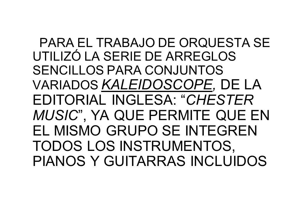 PARA EL TRABAJO DE ORQUESTA SE UTILIZÓ LA SERIE DE ARREGLOS SENCILLOS PARA CONJUNTOS VARIADOS KALEIDOSCOPE, DE LA EDITORIAL INGLESA: CHESTER MUSIC, YA QUE PERMITE QUE EN EL MISMO GRUPO SE INTEGREN TODOS LOS INSTRUMENTOS, PIANOS Y GUITARRAS INCLUIDOS