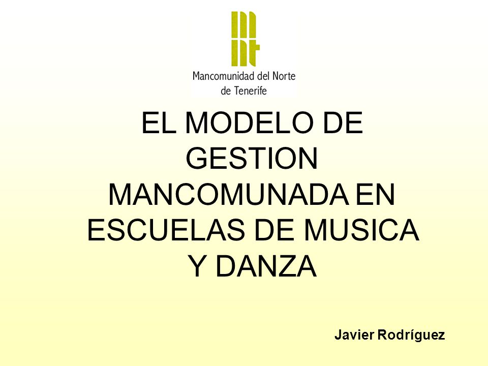 EL MODELO DE GESTION MANCOMUNADA EN ESCUELAS DE MUSICA Y DANZA Javier Rodríguez