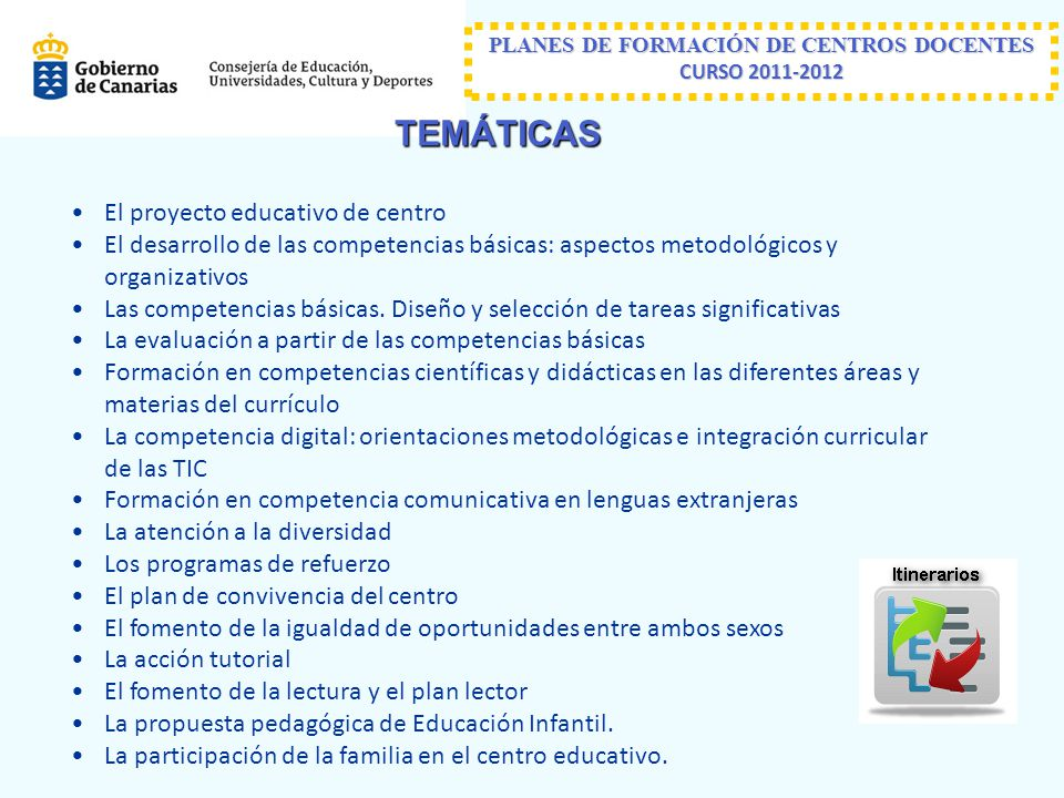 PLANES DE FORMACIÓN DE CENTROS DOCENTES CURSO 2011-2012 TEMÁTICAS El proyecto educativo de centro El desarrollo de las competencias básicas: aspectos metodológicos y organizativos Las competencias básicas.