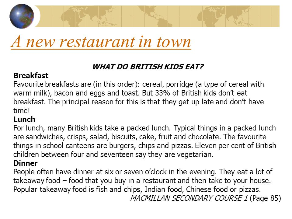 A new restaurant in town WHAT DO BRITISH KIDS EAT? Breakfast Favourite breakfasts are (in this order): cereal, porridge (a type of cereal with warm mi