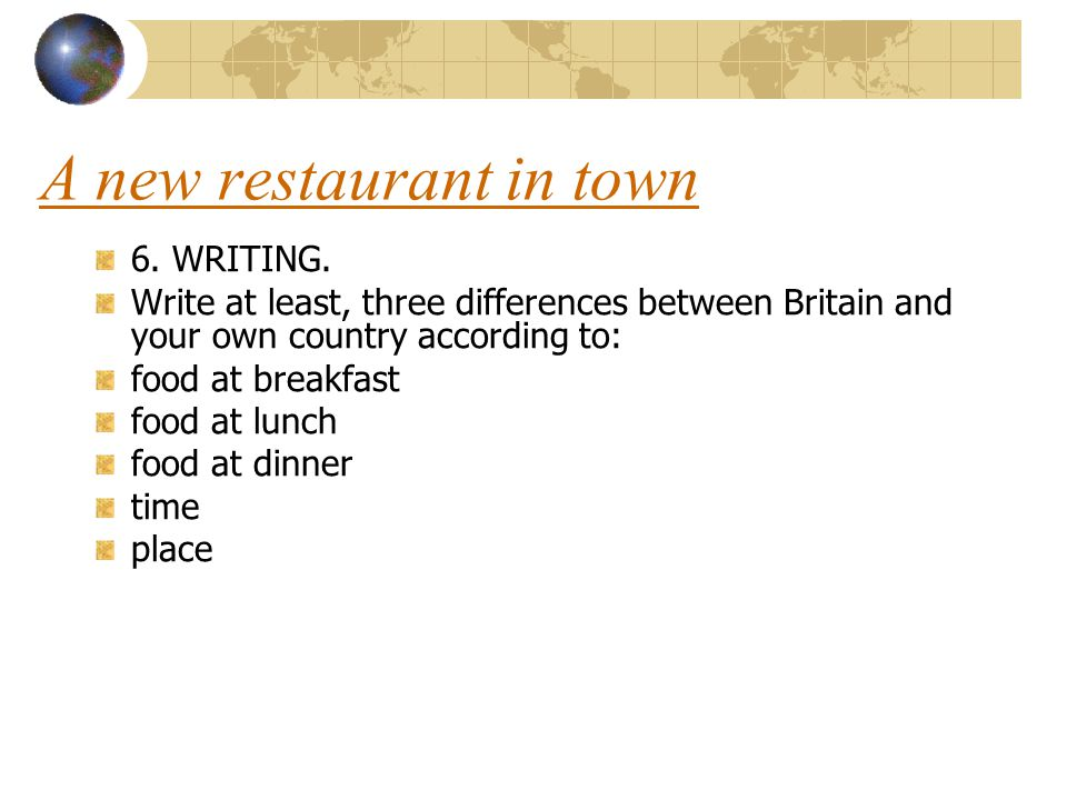 A new restaurant in town 6. WRITING. Write at least, three differences between Britain and your own country according to: food at breakfast food at lu