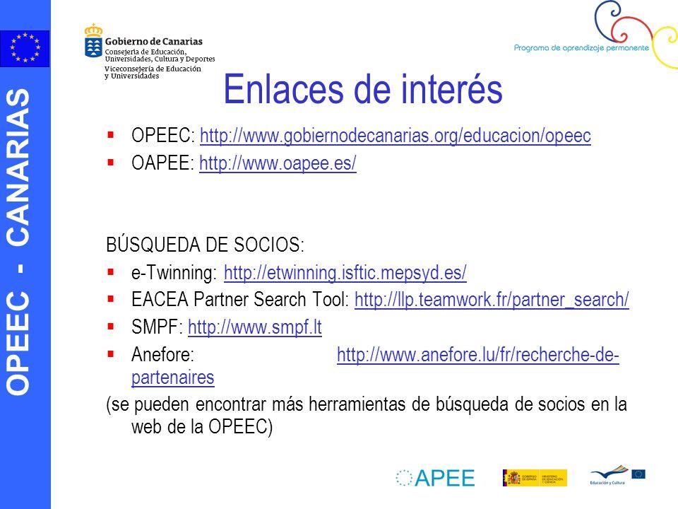 OPEEC - CANARIAS Enlaces de interés OPEEC: http://www.gobiernodecanarias.org/educacion/opeechttp://www.gobiernodecanarias.org/educacion/opeec OAPEE: http://www.oapee.es/http://www.oapee.es/ BÚSQUEDA DE SOCIOS: e-Twinning: http://etwinning.isftic.mepsyd.es/http://etwinning.isftic.mepsyd.es/ EACEA Partner Search Tool: http://llp.teamwork.fr/partner_search/http://llp.teamwork.fr/partner_search/ SMPF: http://www.smpf.lthttp://www.smpf.lt Anefore: http://www.anefore.lu/fr/recherche-de- partenaireshttp://www.anefore.lu/fr/recherche-de- partenaires (se pueden encontrar más herramientas de búsqueda de socios en la web de la OPEEC)