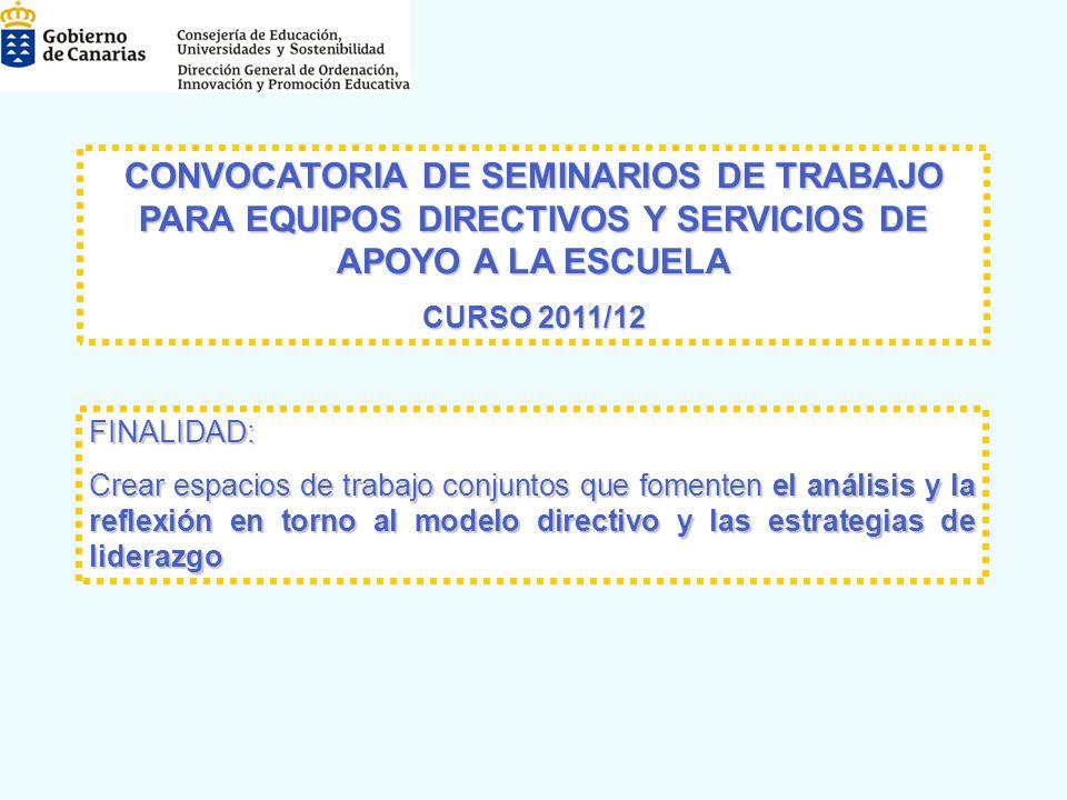 CONVOCATORIA DE SEMINARIOS DE TRABAJO PARA EQUIPOS DIRECTIVOS Y SERVICIOS DE APOYO A LA ESCUELA CONVOCATORIA DE SEMINARIOS DE TRABAJO PARA EQUIPOS DIRECTIVOS Y SERVICIOS DE APOYO A LA ESCUELA CURSO 2011/12 CURSO 2011/12 FINALIDAD: Crear espacios de trabajo conjuntos que fomenten el análisis y la reflexión en torno al modelo directivo y las estrategias de liderazgo Crear espacios de trabajo conjuntos que fomenten el análisis y la reflexión en torno al modelo directivo y las estrategias de liderazgo