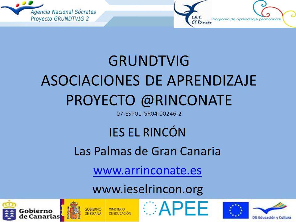 GRUNDTVIG ASOCIACIONES DE APRENDIZAJE PROYECTO @RINCONATE 07-ESP01-GR04-00246-2 IES EL RINCÓN Las Palmas de Gran Canaria www.arrinconate.es www.ieselrincon.org