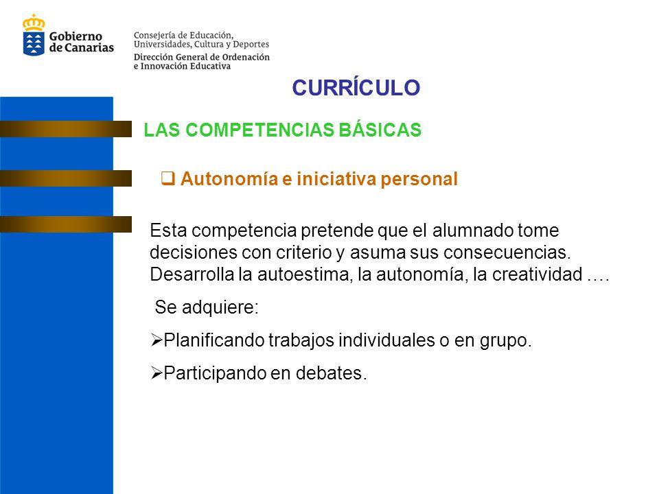 CURRÍCULO LAS COMPETENCIAS BÁSICAS Autonomía e iniciativa personal Esta competencia pretende que el alumnado tome decisiones con criterio y asuma sus consecuencias.