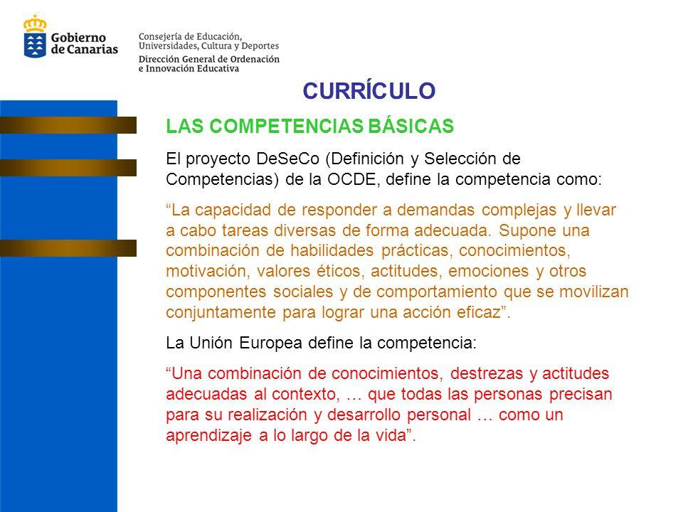 CURRÍCULO LAS COMPETENCIAS BÁSICAS El proyecto DeSeCo (Definición y Selección de Competencias) de la OCDE, define la competencia como: La capacidad de responder a demandas complejas y llevar a cabo tareas diversas de forma adecuada.
