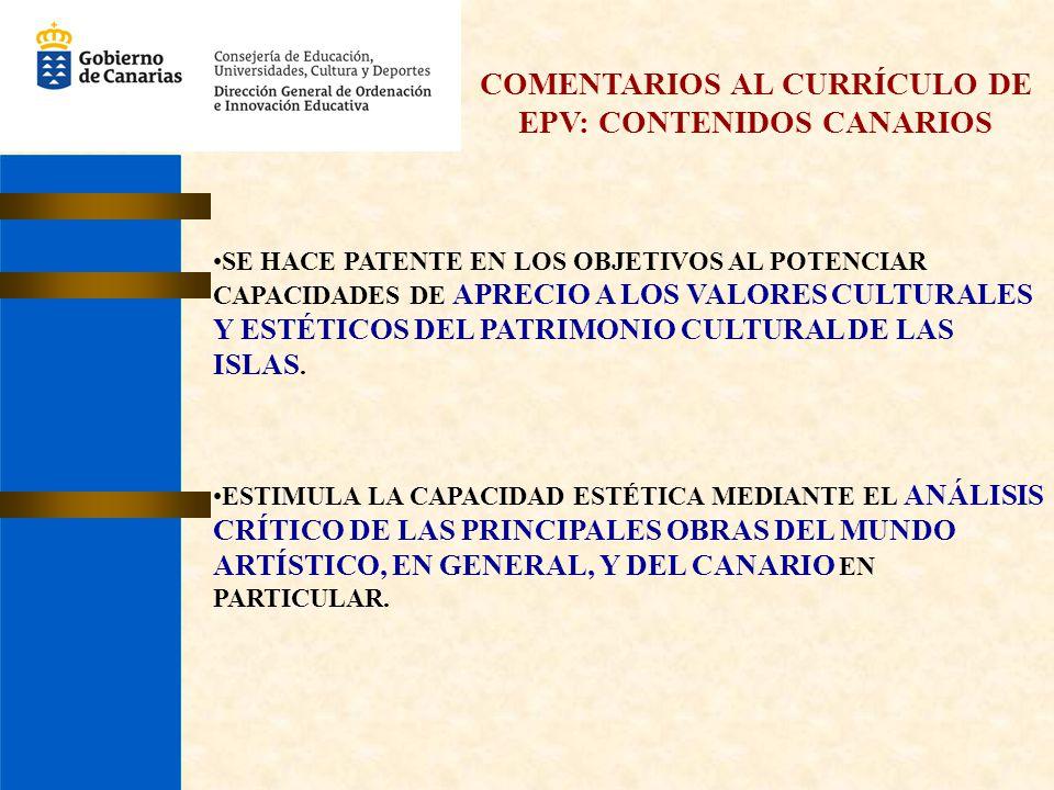 COMENTARIOS AL CURRÍCULO DE EPV: CONTENIDOS CANARIOS SE HACE PATENTE EN LOS OBJETIVOS AL POTENCIAR CAPACIDADES DE APRECIO A LOS VALORES CULTURALES Y E