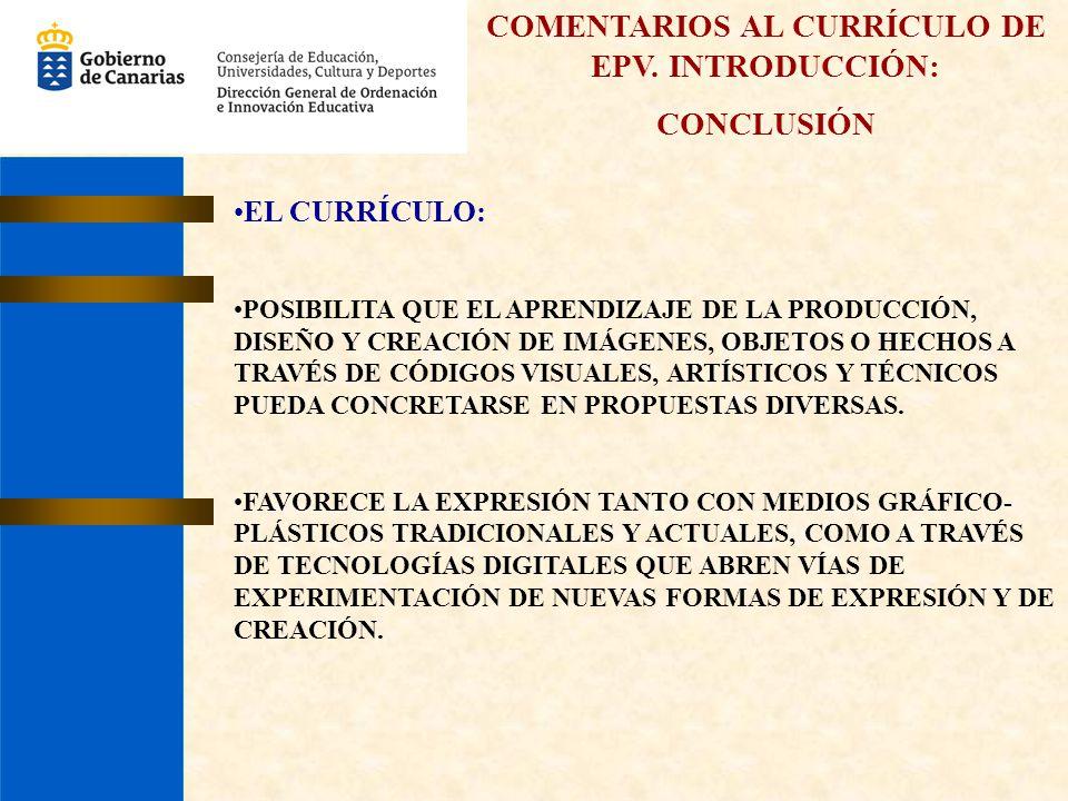 COMENTARIOS AL CURRÍCULO DE EPV. INTRODUCCIÓN: CONCLUSIÓN EL CURRÍCULO: POSIBILITA QUE EL APRENDIZAJE DE LA PRODUCCIÓN, DISEÑO Y CREACIÓN DE IMÁGENES,