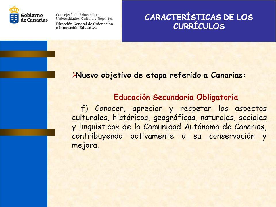 CARACTERÍSTICAS DE LOS CURRÍCULOS Nuevo objetivo de etapa referido a Canarias: Educación Secundaria Obligatoria f) Conocer, apreciar y respetar los as
