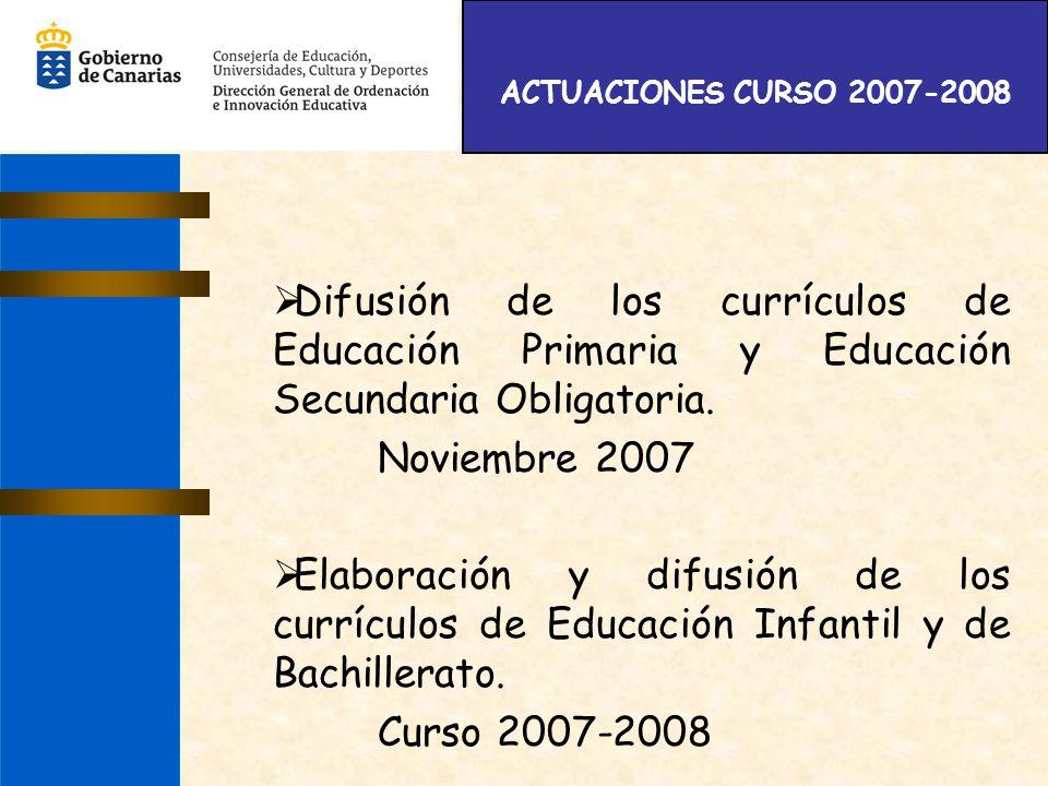 ACTUACIONES CURSO 2007-2008 Difusión de los currículos de Educación Primaria y Educación Secundaria Obligatoria. Noviembre 2007 Elaboración y difusión