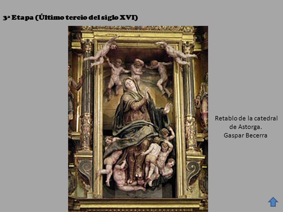 3ª Etapa (Último tercio del siglo XVI) Retablo de la catedral de Astorga. Gaspar Becerra