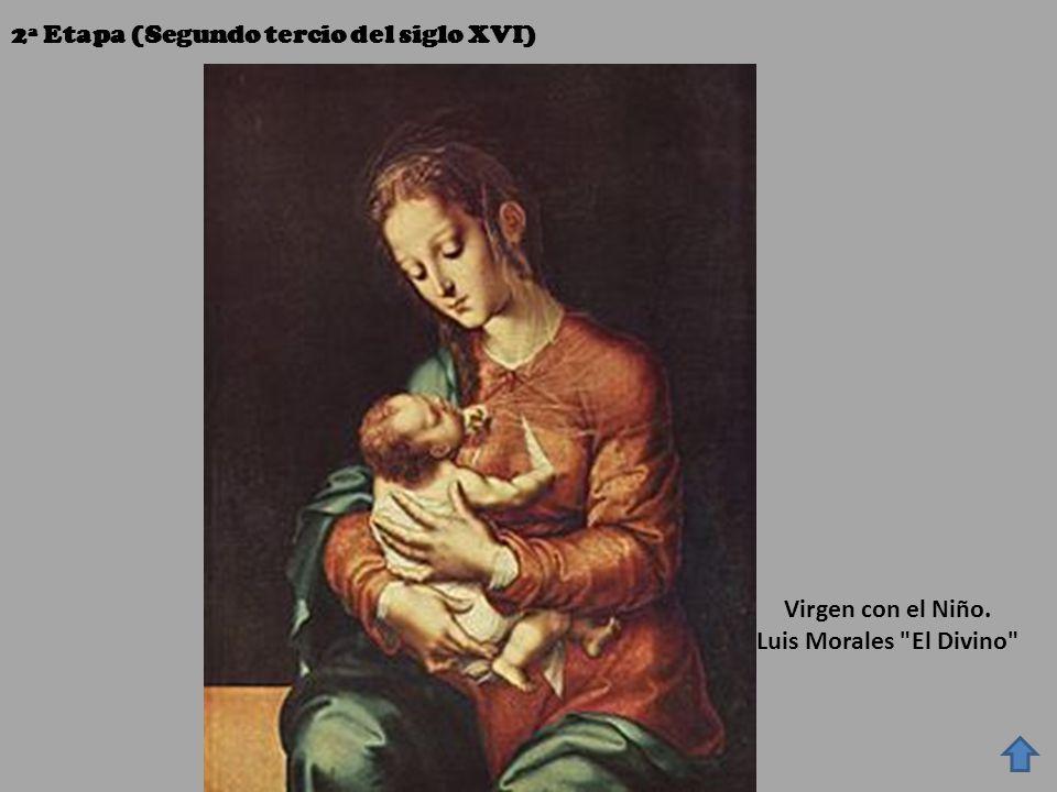 2ª Etapa (Segundo tercio del siglo XVI) Virgen con el Niño. Luis Morales El Divino