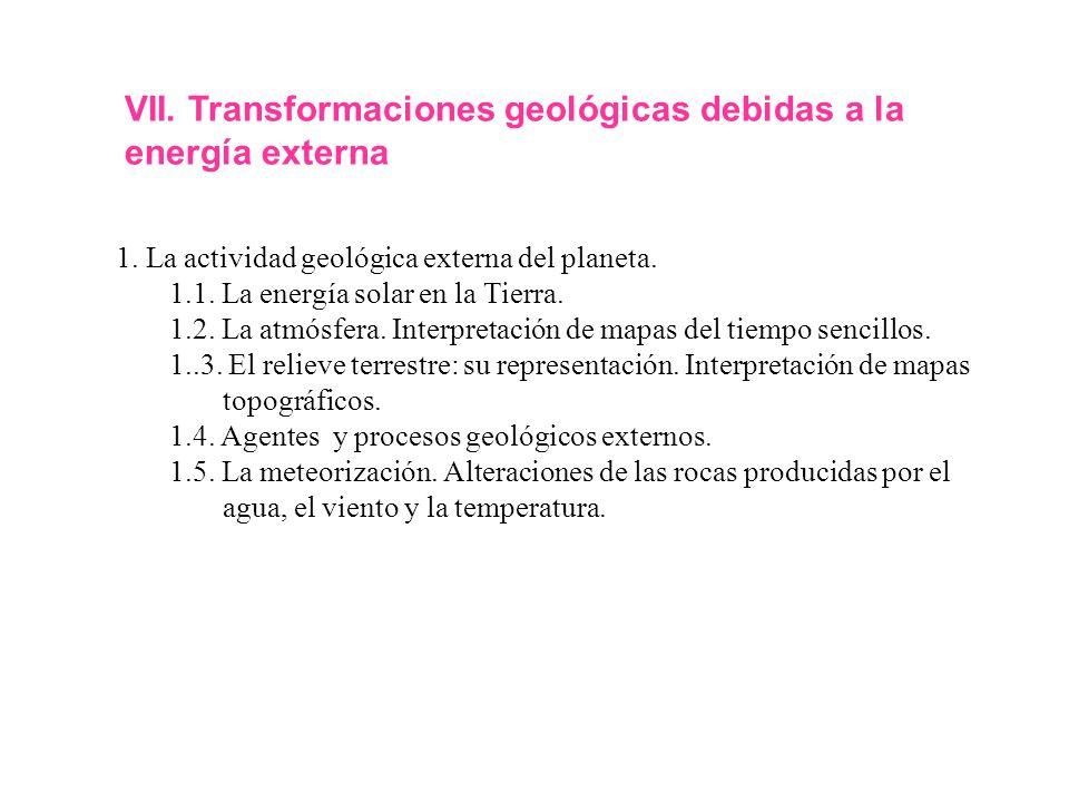 VII. Transformaciones geológicas debidas a la energía externa 1. La actividad geológica externa del planeta. 1.1. La energía solar en la Tierra. 1.2.