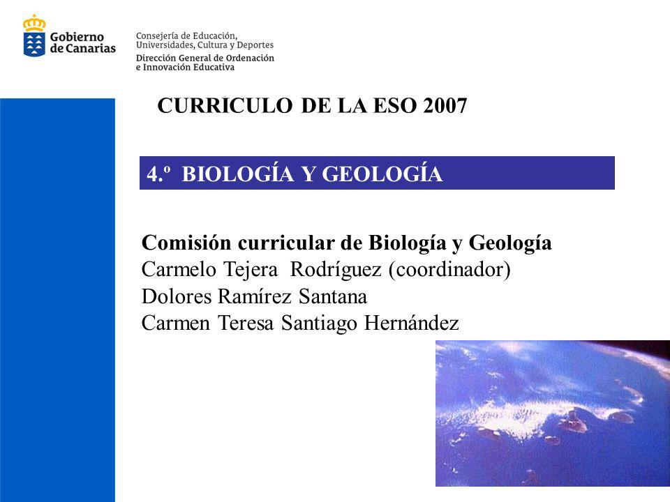 CURRÍCULO DE LA ESO 2007 4.º BIOLOGÍA Y GEOLOGÍA Comisión curricular de Biología y Geología Carmelo Tejera Rodríguez (coordinador) Dolores Ramírez San