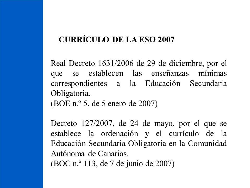 CURRÍCULO DE LA ESO 2007 Real Decreto 1631/2006 de 29 de diciembre, por el que se establecen las enseñanzas mínimas correspondientes a la Educación Se
