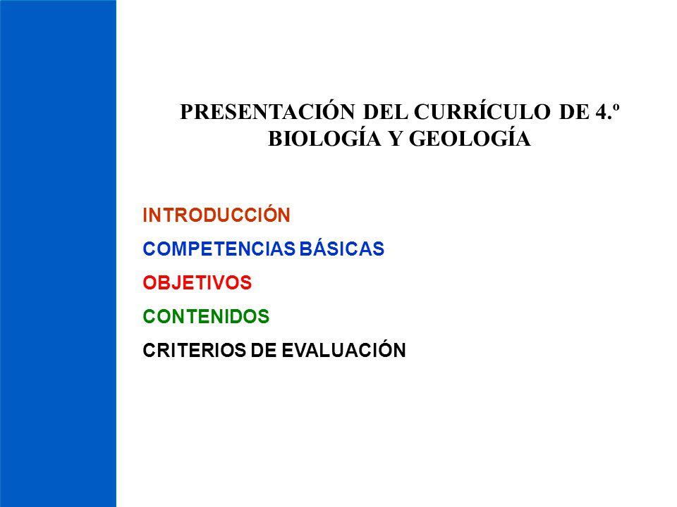PRESENTACIÓN DEL CURRÍCULO DE 4.º BIOLOGÍA Y GEOLOGÍA INTRODUCCIÓN COMPETENCIAS BÁSICAS OBJETIVOS CONTENIDOS CRITERIOS DE EVALUACIÓN