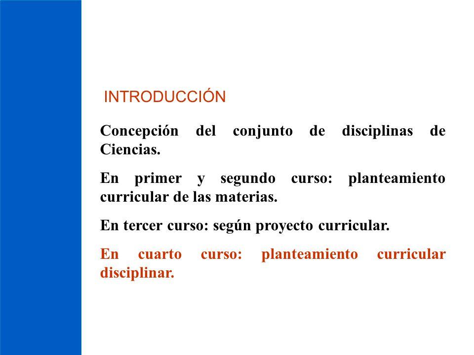 INTRODUCCIÓN Concepción del conjunto de disciplinas de Ciencias. En primer y segundo curso: planteamiento curricular de las materias. En tercer curso:
